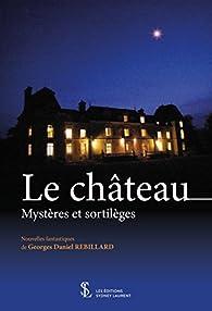 Le château : Mystères et sortilèges par Georges Daniel Rebillard