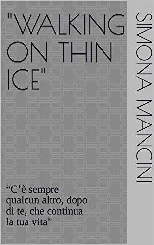 """""""WALKING ON THIN ICE"""": """"C'è sempre qualcun altro, dopo di te, che continua la tua vita"""" (Italian Edition)"""