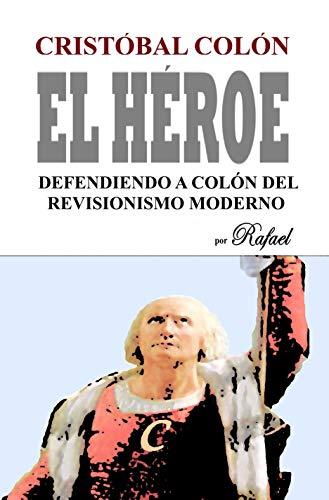 Cristóbal Colón El Héroe: Defendiendo a Colón del Revisionismo Moderno
