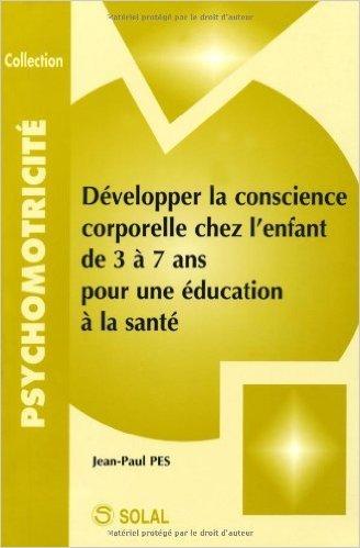 Développer la conscience corporelle chez l'enfant de 3 à 7 ans pour une éducation à la santé de Jean-Paul Pes ( 23 janvier 2007 )