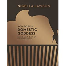 How To Be A Domestic Goddess: Baking and the Art of Comfort Cooking (Nigella Collection)