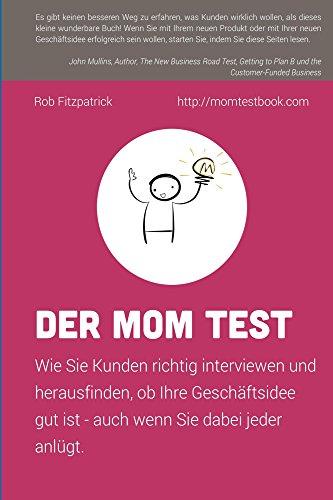 Der Mom Test: Wie Sie Kunden richtig interviewen und herausfinden, ob Ihre Geschäftsidee gut ist, auch wenn Sie dabei jeder ()