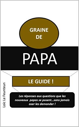 GRAINE DE PAPA: Toutes les questions que les nouveaux papas se posent sans jamais oser le demander ! par LOIC LE FEUNTEUN