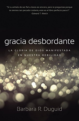 Gracia Desbordante: La gloria de Dios manifestada en nuestra debilidad por Barbara Duguid