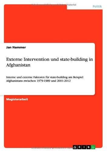 Externe Intervention und state-building in Afghanistan: Interne und externe Faktoren für state-building am Beispiel Afghanistans zwischen 1979-1989 und 2001-2012
