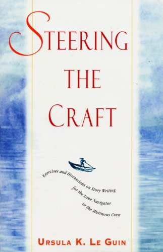 Steering the Craft: Exercises and Discussions on Story Writing for the Lone Navigator or the Mutinous Crew por Ursula K. Le Guin