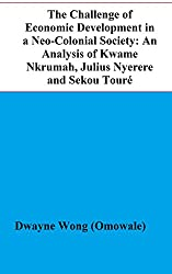 The Challenge of Economic Development in a Neo-Colonial Society: An Analysis of Kwame Nkrumah, Julius Nyerere and Sekou Touré (English Edition)