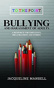 Bullying & Harassment of Adults: A Resource for Employees, Organisations & Others (To The Point) by [Mansell,  Jacqueline]