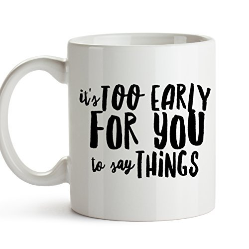 HHW- Mugs It's Too Early for You to Say Things - Funny Coffee Mug