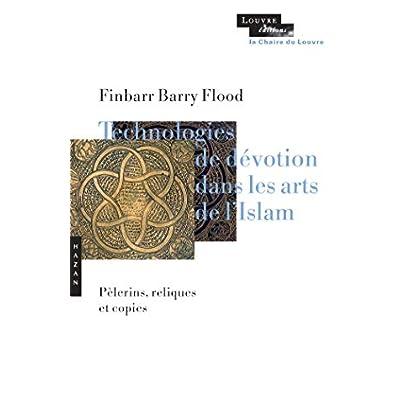 Technologies de dévotion dans les arts de l'Islam: Pèlerins, reliques, copies
