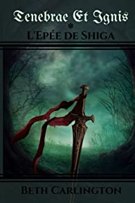 L'épée de Shiga: Tenebrae et Ignis par Beth Carlington