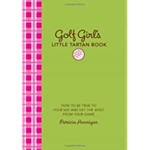 Golf Girl's Little Tartan Book: How to Be True to Your Sex and Get the Most from Your Game by Patricia Hannigan (2010-04-01)