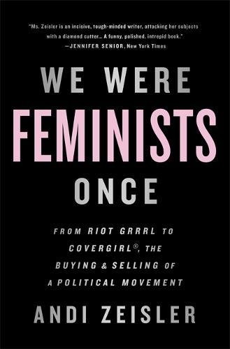 we-were-feminists-once-from-riot-grrrl-to-covergirl-the-buying-and-selling-of-a-political-movement