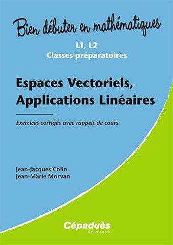 Espaces Vectoriels, Applications Linéaires - Exercices corrigés avec rappels de cours - Collection : Bien Débuter en Mathématiques - Niveau : L1, L2, L3, Classes Préparatoires