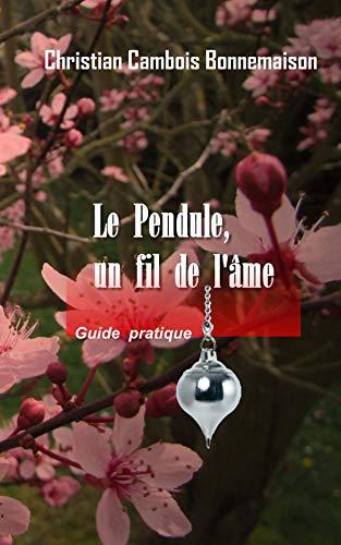 Le pendule, un fil de l'âme: Guide pratique par Christian Bonnemaison