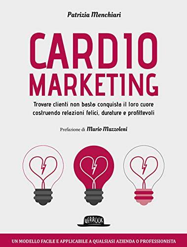 Cardiomarketing. Trovare clienti non basta: conquista il loro cuore costruendo relazioni felici, durature e profittevoli