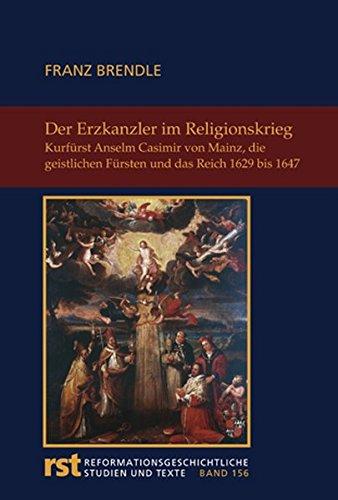 Der Erzkanzler im Religionskrieg: Kurfürst Anselm Casimir Wambold von Mainz, die geistlichen Fürsten und das Reich 1629-1647