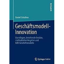 Geschäftsmodell-Innovation: Grundlagen, bestehende Ansätze, methodisches Vorgehen und B2B-Geschäftsmodelle