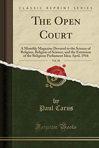 The Open Court, Vol. 30: A Monthly Magazine Devoted to the Science of Religion, Religion of Science, and the Extension of the Religious Parliament Idea; April, 1916 (Classic Reprint) -