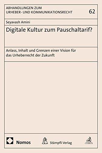 Digitale Kultur zum Pauschaltarif?: Anlass, Inhalt und Grenzen einer Vision für das Urheberrecht der Zukunft (Abhandlungen zum Urheber- und ... Eigentum, Wettbewerbs- und Steuerrecht)