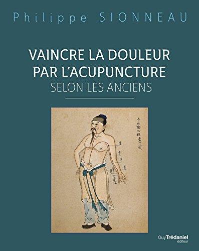 Vaincre la douleur par l'acupuncture selon les anciens par Philippe Sionneau