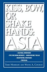 Kiss, Bow, Or Shake Hands: Asia: How to Do Business in 13 Asian Countries: How to Do Business in 12 Asian Countries