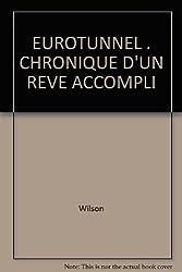 EUROTUNNEL . CHRONIQUE D'UN REVE ACCOMPLI