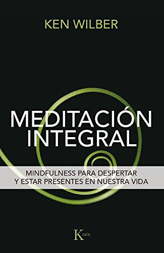 Meditación integral/ Integral meditation: Mindfulness Para Despertar Y Estar Presentes En Nuestra Vida/ Mindfulness to Wake Up and Be Present in Our Life por Ken Wilber