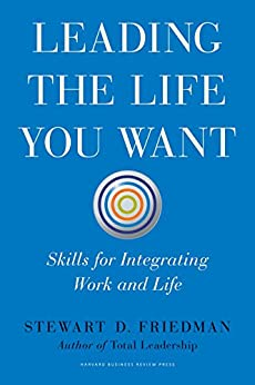 Leading the Life You Want: Skills for Integrating Work and Life by [Friedman, Stewart D.]