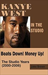 Kanye West in the Studio: Beats Down! Money Up! The Studio Years (2000 - 2006) by Jake Brown (2006-04-10)