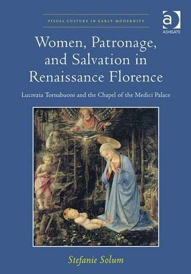 [(Women, Patronage, and Salvation in Renaissance Florence : Lucrezia Tornabuoni and the Chapel of the Medici Palace)] [By (author) Stefanie Solum ] published on (March, 2015)