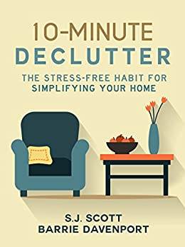 10-Minute Declutter: The Stress-Free Habit for Simplifying Your Home by [Scott, S.J., Davenport, Barrie]
