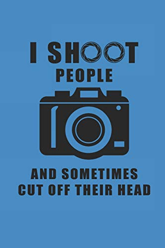 I SHOOT PEOPLE AND SOMETIMES CUT OFF THEIR HEAD: NOTEBOOK Fotografie Notizbuch Photograph Photo Journal 6x9 lined -