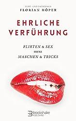 Ehrliche Verführung: Flirten & Sex ohne Maschen & Tricks - Flirten und verlieben für Männer