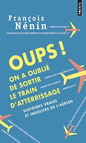 Oups ! On a oublié de sortir le train d'attérrissage : histoires vraies de l'insolite aérien
