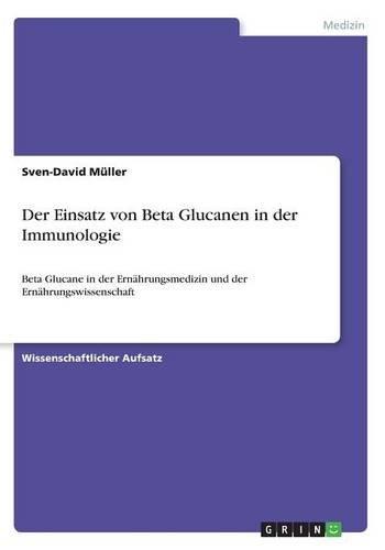 Der Einsatz von Beta Glucanen in der Immunologie: Beta Glucane in der Ernährungsmedizin und der Ernährungswissenschaft