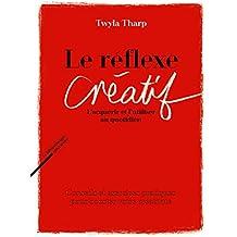 Le réflexe créatif : L'acquérir et l'utiliser au quotidien - Conseils et exercices pratiques pour booster votre créativité