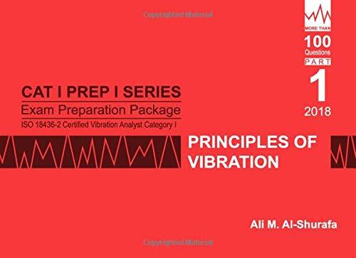 Exam Preparation Package for ISO 18436-2 Certified Vibration Analyst Category I: Principles of Vibration: Cat I Prep I Part 1: Volume 1 (CAT I PREP I SERIES Practice Tests) por Ali M Al-Shurafa