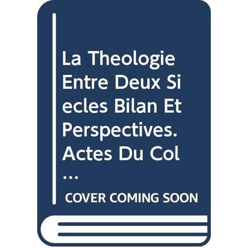 La Theologie Entre Deux Siecles Bilan Et Perspectives. Actes Du Colloque Du 1er Mai 2001