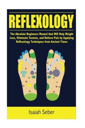 Reflexology: The Absolute Beginners Manual that Will Help Weight Loss, Eliminate Tension, and Relieve Pain by Applying Reflexology Techniques from ... Well As Treating Illness Using Nature's Cure) by Isaiah Seber (2016-07-14)