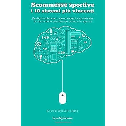 Scommesse Sportive 10 Sistemi Più Vincenti: Guida Completa Per Usare I Sistemi E Aumentare Le Vincite Nelle Scommesse Online E in Agenzia