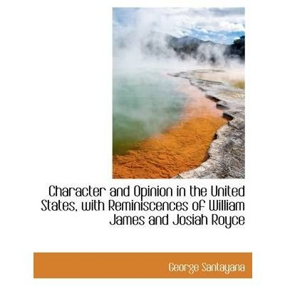 [(Character and Opinion in the United States, with Reminiscences of William James and Josiah Royce)] [Author: Professor George Santayana] published on (September, 2009)