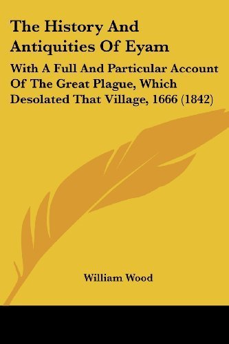The History and Antiquities of Eyam: With a Full and Particular Account of the Great Plague, Which Desolated That Village, 1666 (1842) by William Wood (2009-04-13)