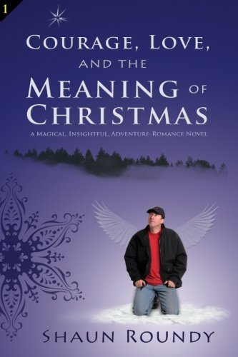 courage-love-and-the-meaning-of-christmas-a-magical-insightful-adventure-romance-novel-by-shaun-roun