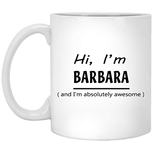 Personalized Cup For Him, Her - Hi, I'm BARBARA and I'm absolutely awesome - Mugs motivational For Great Grandpa, Mom On Birthday - White Ceramic 11 Oz Barbara-cup