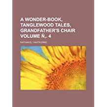 A wonder-book, Tanglewood tales, Grandfather's chair Volume Ñ'. 4