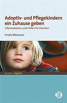 Adoptiv- und Pflegekindern ein Zuhause geben: Informationen und Hilfen für Familien (BALANCE Ratgeber - Jugend + Erziehung) von [Wiemann, Irmela]
