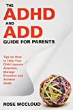 The ADHD and Add Guide for Parents: Tips on How to Help Your Child Improve Attention, Manage Emotions and Achieve Goals