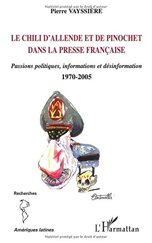 Le Chili d'Allende et de Pinochet dans la presse française: Passions politiques, information et désinformation - 1970-2005 par Pierre Vayssiere