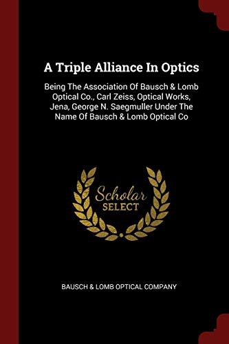 A Triple Alliance in Optics: Being the Association of Bausch & Lomb Optical Co., Carl Zeiss, Optical Works, Jena, George N. Saegmuller Under the Na